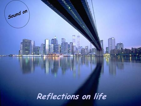 Reflections on life Sound on Our life cannot always be full of happiness but it can always be full of love!