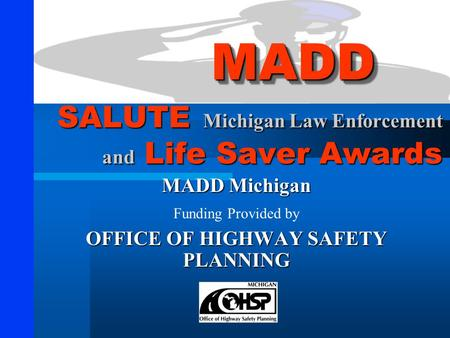 SALUTE Michigan Law Enforcement and Life Saver Awards MADD Michigan Funding Provided by OFFICE OF HIGHWAY SAFETY PLANNING MADDMADD.