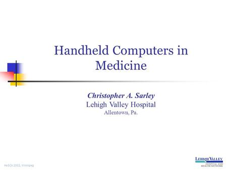 HeSCA 2002, Winnipeg Handheld Computers in Medicine Christopher A. Sarley Lehigh Valley Hospital Allentown, Pa.