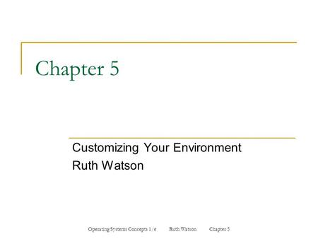 Operating Systems Concepts 1/e Ruth Watson Chapter 5 Chapter 5 Customizing Your Environment Ruth Watson.