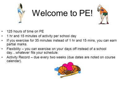 Welcome to PE! 125 hours of time on PE 1 hr and 15 minutes of activity per school day If you exercise for 35 minutes instead of 1 hr and 15 mins, you can.