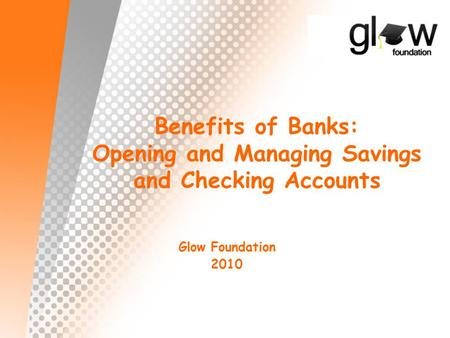Benefits of Banks: Opening and Managing Savings and Checking Accounts Glow Foundation 2010.