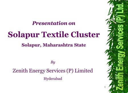 1 By Zenith Energy Services (P) Limited Hyderabad Presentation on Solapur Textile Cluster Solapur, Maharashtra State.