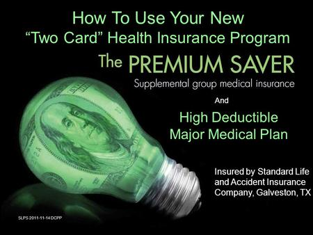 "How To Use Your New ""Two Card"" Health Insurance Program And High Deductible Major Medical Plan SLPS 2011-11-14 DCPP Insured by Standard Life and Accident."