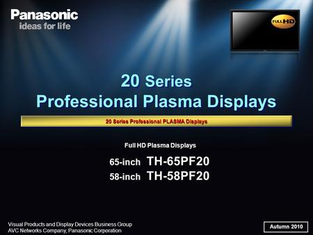 Autumn 2010 Visual Products and <strong>Display</strong> Devices Business Group AVC Networks Company, Panasonic Corporation Full HD Plasma <strong>Displays</strong> 65-inch TH-65PF20 58-inch.