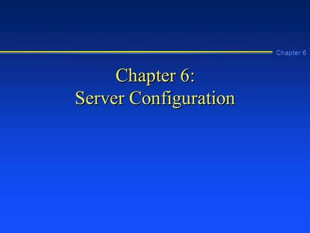 Chapter 6 Chapter 6: Server Configuration. Chapter 6 Learning Objectives n Explain how to use the tools in the Control Panel n Install and configure the.