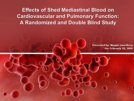 Effects of Shed Mediastinal Blood on Cardiovascular and Pulmonary Function: A Randomized and Double Blind Study Presented by: Maggie Savelberg On: February.