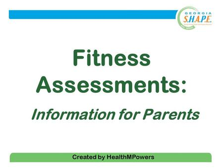 1 Fitness Assessments: Information for Parents Created by HealthMPowers.