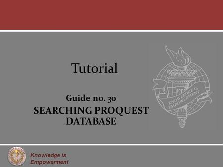 Knowledge is Empowerment Tutorial Guide no. 30 SEARCHING PROQUEST DATABASE.