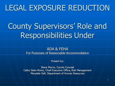 1 LEGAL EXPOSURE REDUCTION County Supervisors' Role and Responsibilities Under ADA & FEHA For Purposes of Reasonable Accommodation Present by: Steve Morris,