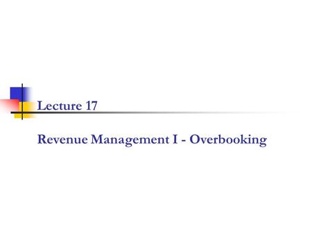 Lecture 17 Revenue Management I - Overbooking. 2 RM Conceptual Framework: Manage the Demand on Multiple Dimensions Demand is multidimensional Product.