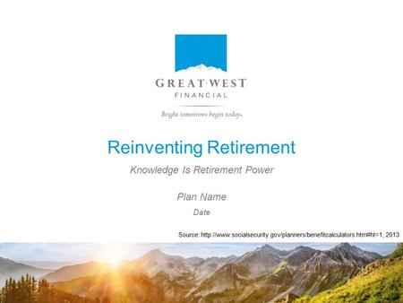 Reinventing Retirement Knowledge Is Retirement Power Date Plan Name Source:  2013.