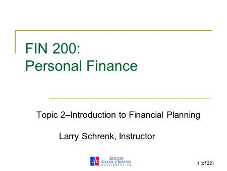 1 (of 22) FIN 200: Personal Finance Topic 2–Introduction to Financial Planning Larry Schrenk, Instructor.