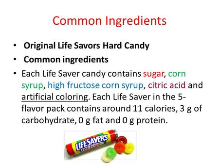 Common Ingredients Original Life Savors Hard Candy Common ingredients Each Life Saver candy contains sugar, corn syrup, high fructose corn syrup, citric.