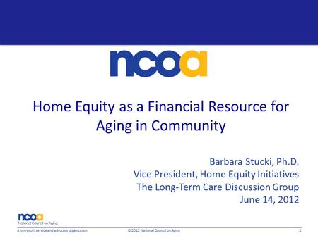 1 A non-profit service and advocacy organization © 2012 National Council on Aging Home Equity as a Financial Resource for Aging in Community Barbara Stucki,