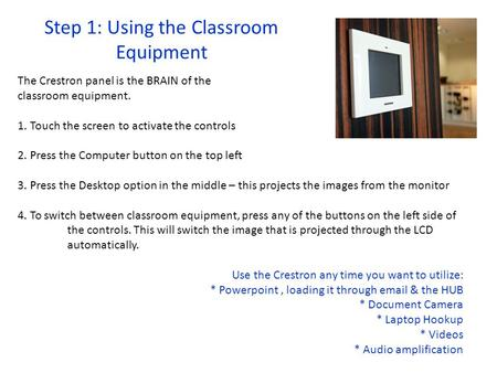 Step 1: Using the Classroom Equipment The Crestron panel is the BRAIN of the classroom equipment. 1. Touch the screen to activate the controls 2. Press.