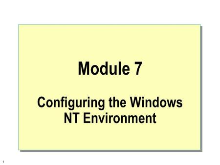 1 Module 7 Configuring the Windows NT Environment.