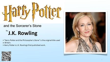 "1 and the Sorcerer's Stone by J.K. Rowling ""Harry Potter and the Philosopher's Stone"" is the original title used in Britain. Harry Potter is J.K. Rowling's."