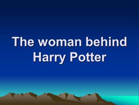 The woman behind Harry Potter. The books are popular…. So are the movies (which are) adapted from these books.