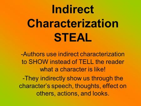 Indirect Characterization STEAL -Authors use indirect characterization to SHOW instead of TELL the reader what a character is like! -They indirectly show.