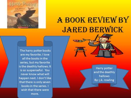A book review by jared berwick Harry potter and the deathly hallows By: j.k. rowling The harry potter books are my favorite. I love all the books in the.