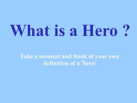 What is a Hero ? Take a moment and think of your own definition of a 'hero '
