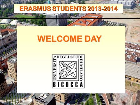 ERASMUS STUDENTS 2013-2014 WELCOME DAY. ERASMUS STUDENTS 2013-2014 Erasmus Incoming Students Office.