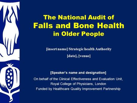 The National Audit of Falls and Bone Health in Older People [Speaker's name and designation] On behalf of the Clinical Effectiveness and Evaluation Unit,