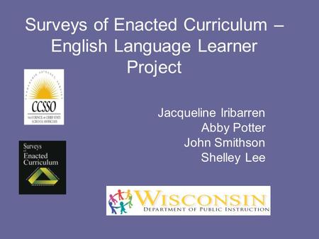 Surveys of Enacted Curriculum – English Language Learner Project Jacqueline Iribarren Abby Potter John Smithson Shelley Lee.