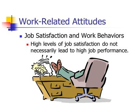 Work-Related Attitudes Job Satisfaction and Work Behaviors High levels of job satisfaction do not necessarily lead to high job performance.