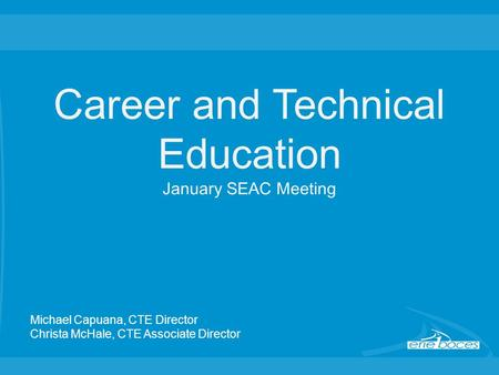 Career and Technical Education January SEAC Meeting Michael Capuana, CTE Director Christa McHale, CTE Associate Director.