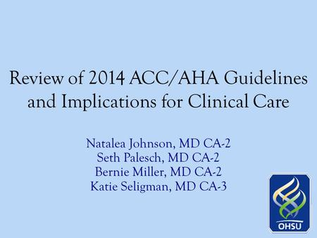 Review of 2014 ACC/AHA Guidelines and Implications for Clinical Care Natalea Johnson, MD CA-2 Seth Palesch, MD CA-2 Bernie Miller, MD CA-2 Katie Seligman,
