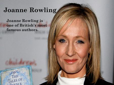 Joanne Rowling Joanne Rowling is one of British's most famous authors.