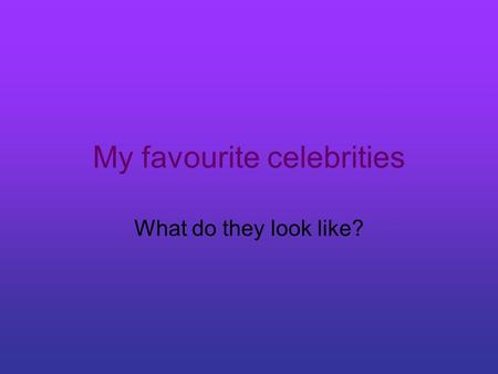 My favourite celebrities What do they look like?.