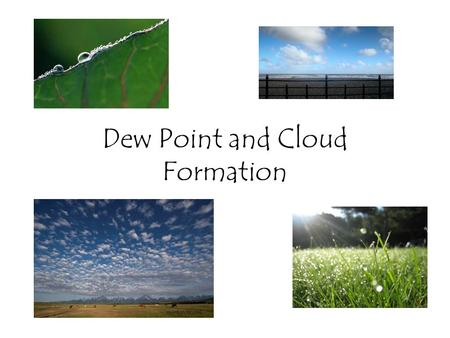 Dew Point and Cloud Formation. Dew point temperature Dew Point: The temperature at which water vapor in the air begins to condense and form clouds. When.