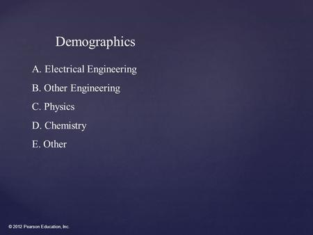 © 2012 Pearson Education, Inc. Demographics A. Electrical Engineering B. Other Engineering C. Physics D. Chemistry E. Other.