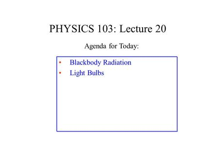 PHYSICS 103: Lecture 20 Blackbody Radiation Light Bulbs Agenda for Today: