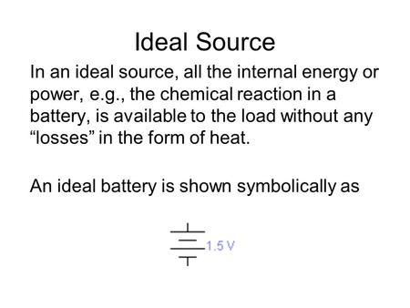 "Ideal Source In an ideal source, all the internal energy or power, e.g., the chemical reaction in a battery, is available to the load without any ""losses"""