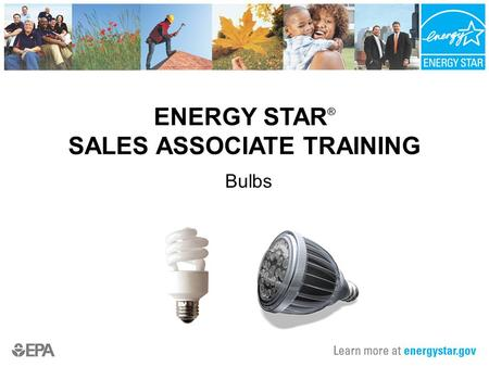 ENERGY STAR ® SALES ASSOCIATE TRAINING Bulbs. 2 What is ENERGY STAR? ENERGY STAR is a government-backed program that helps consumers identify energy-efficient.