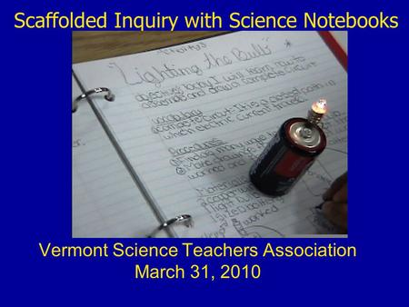 Scaffolded Inquiry with Science Notebooks Vermont Science Teachers Association March 31, 2010.