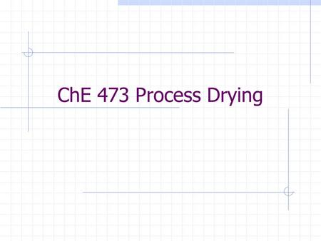 ChE 473 Process Drying. Dryer Control In order to control any process, we need a good understanding of the process itself What is the drying process?