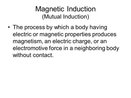 Magnetic Induction (Mutual Induction) The process by which a body having electric or magnetic properties produces magnetism, an electric charge, or an.