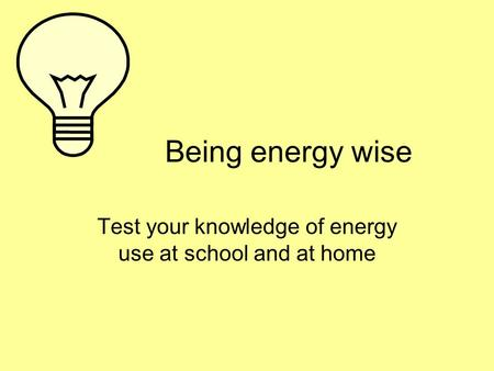 Being energy wise Test your knowledge of energy use at school and at home.
