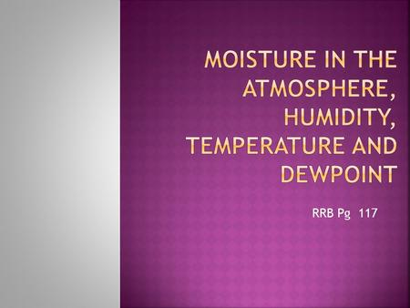 RRB Pg 117.  Saturation: When the air contains as much moisture as it can hold  The higher the temperature, the more moisture air can hold  If air.