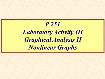 P 251 Laboratory Activity III Graphical Analysis II Nonlinear Graphs.