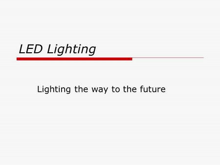 LED Lighting Lighting the way to the future. Background Information  Light Emitting Diodes (LED) have been around for more than 40 years.  Efficiencies.