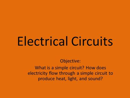 Electrical Circuits Objective: What is a simple circuit? How does electricity flow through a simple circuit to produce heat, light, and sound?