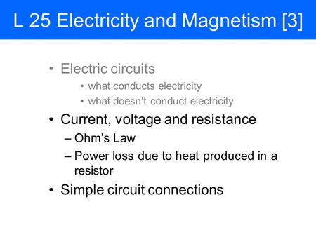 L 25 Electricity and Magnetism [3] Electric circuits what conducts electricity what doesn't conduct electricity Current, voltage and resistance –Ohm's.