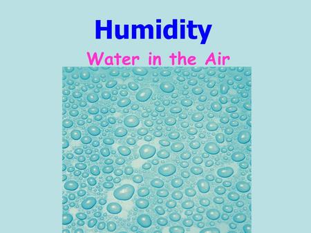 Humidity Water in the Air. Humidity is: A measure of the amount of water in the air Water is added to the air by the process of EVAPORATION.