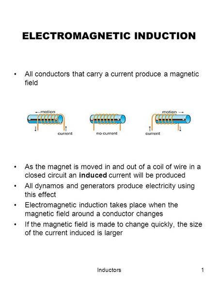 Inductors1 ELECTROMAGNETIC INDUCTION All conductors that carry a current produce a magnetic field As the magnet is moved in and out of a coil of wire in.